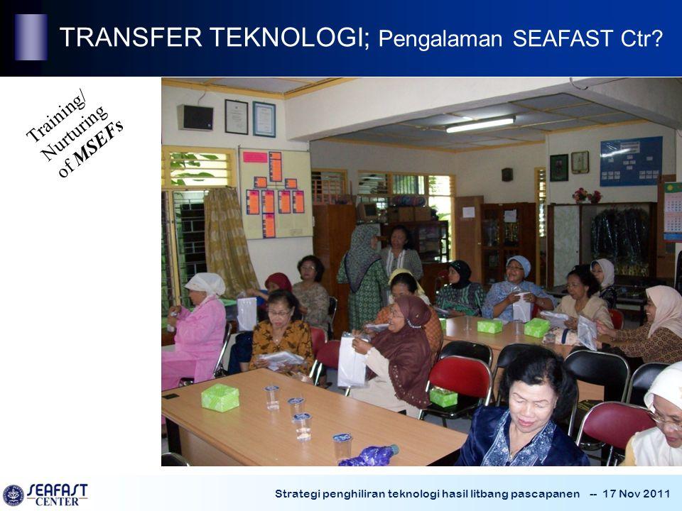 Strategi penghiliran teknologi hasil litbang pascapanen -- 17 Nov 2011 Training/ Nurturing of MSEFs TRANSFER TEKNOLOGI; Pengalaman SEAFAST Ctr?