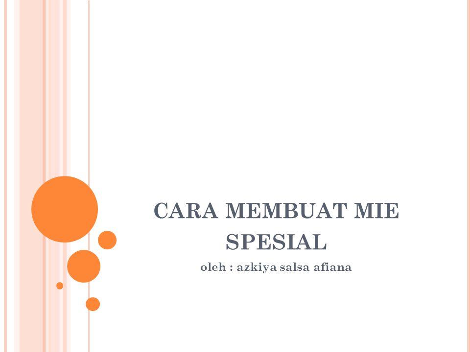CARA MEMBUAT MIE SPESIAL oleh : azkiya salsa afiana
