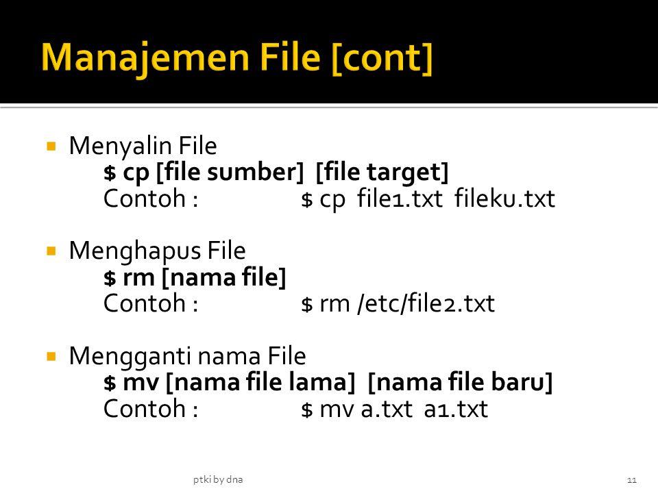  Menyalin File $ cp [file sumber] [file target] Contoh :$ cp file1.txt fileku.txt  Menghapus File $ rm [nama file] Contoh : $ rm /etc/file2.txt  Mengganti nama File $ mv [nama file lama] [nama file baru] Contoh :$ mv a.txt a1.txt ptki by dna11