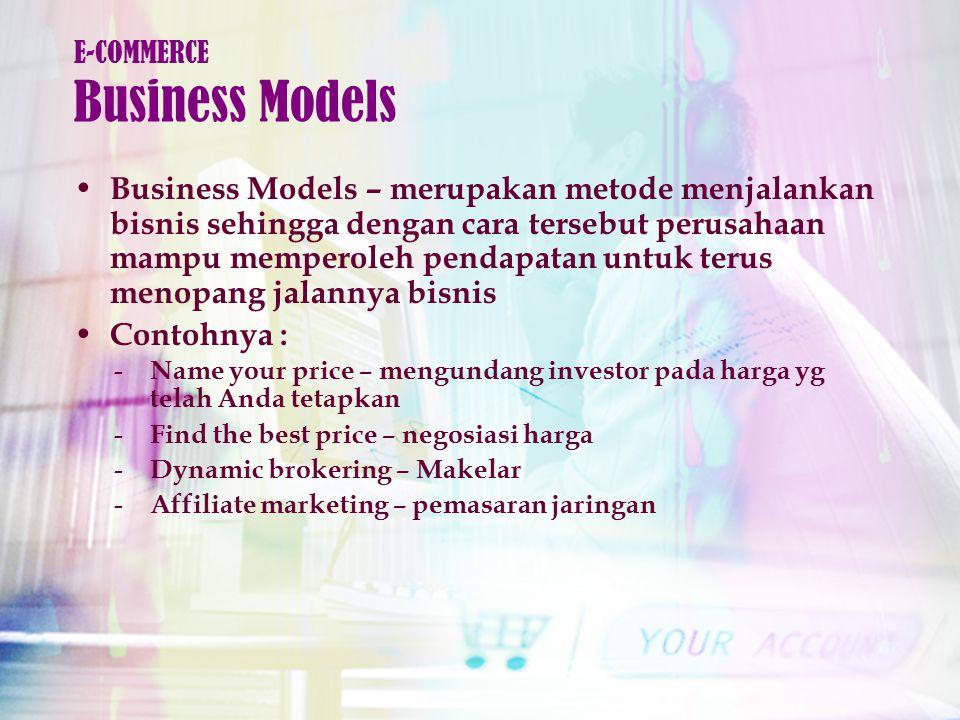 Business Models – merupakan metode menjalankan bisnis sehingga dengan cara tersebut perusahaan mampu memperoleh pendapatan untuk terus menopang jalannya bisnis Contohnya : E-COMMERCE Business Models - Name your price – mengundang investor pada harga yg telah Anda tetapkan - Find the best price – negosiasi harga - Dynamic brokering – Makelar - Affiliate marketing – pemasaran jaringan