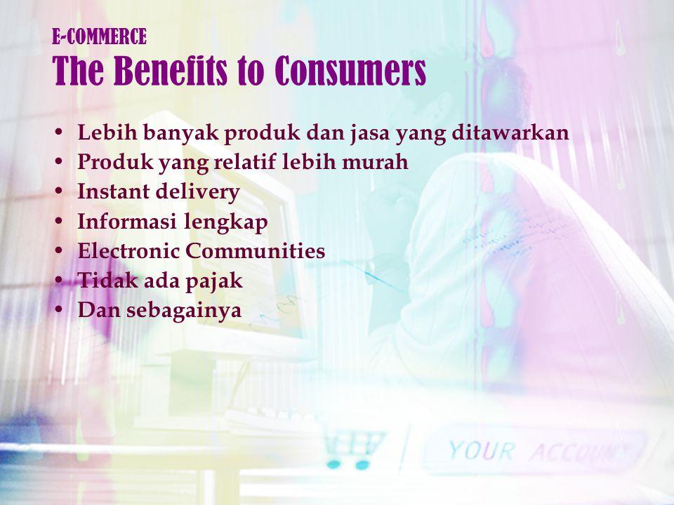 Lebih banyak produk dan jasa yang ditawarkan Produk yang relatif lebih murah Instant delivery Informasi lengkap Electronic Communities Tidak ada pajak Dan sebagainya E-COMMERCE The Benefits to Consumers