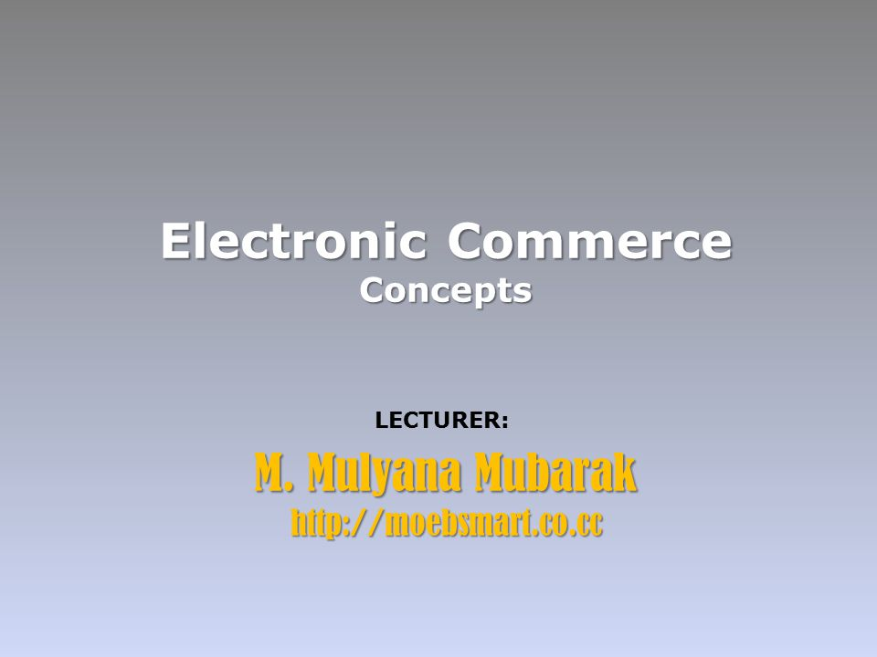 Electronic Commerce Concepts LECTURER: M. Mulyana Mubarak http://moebsmart.co.cc