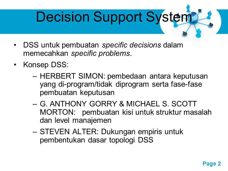 Free Powerpoint Templates Page 3 Decision Support System DSS dikhususkan untuk mendukung manajer: memecahkan masalah semi terstruktur, lebih mementingkan efektivitas dibandingkan efisiensi DSS menyediakan informasi utk memecahkan masalah serta kemampuan komunikasi.