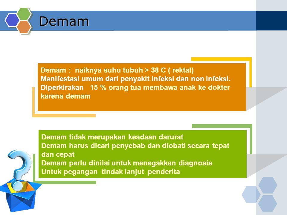 Demam Demam : naiknya suhu tubuh > 38 C ( rektal) Manifestasi umum dari penyakit infeksi dan non infeksi. Diperkirakan 15 % orang tua membawa anak ke