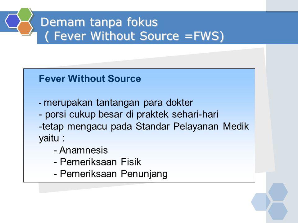 Demam tanpa fokus ( Fever Without Source =FWS) Fever Without Source - merupakan tantangan para dokter - porsi cukup besar di praktek sehari-hari -teta