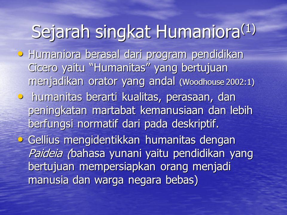 """Sejarah singkat Humaniora (1) Humaniora berasal dari program pendidikan Cicero yaitu """"Humanitas"""" yang bertujuan menjadikan orator yang andal (Woodhous"""