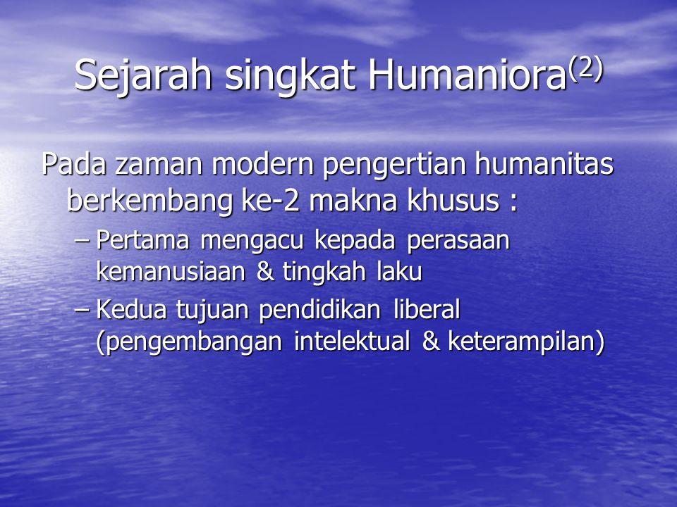 Sejarah singkat Humaniora (2) Pada zaman modern pengertian humanitas berkembang ke-2 makna khusus : –Pertama mengacu kepada perasaan kemanusiaan & tin