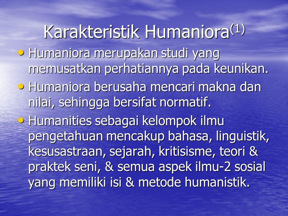 Karakteristik Humaniora (1) Humaniora merupakan studi yang memusatkan perhatiannya pada keunikan. Humaniora merupakan studi yang memusatkan perhatiann