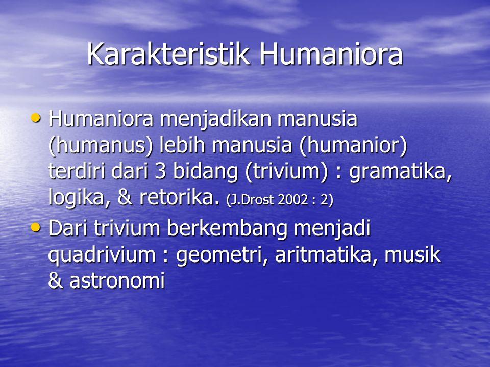 Karakteristik Humaniora Humaniora menjadikan manusia (humanus) lebih manusia (humanior) terdiri dari 3 bidang (trivium) : gramatika, logika, & retorik