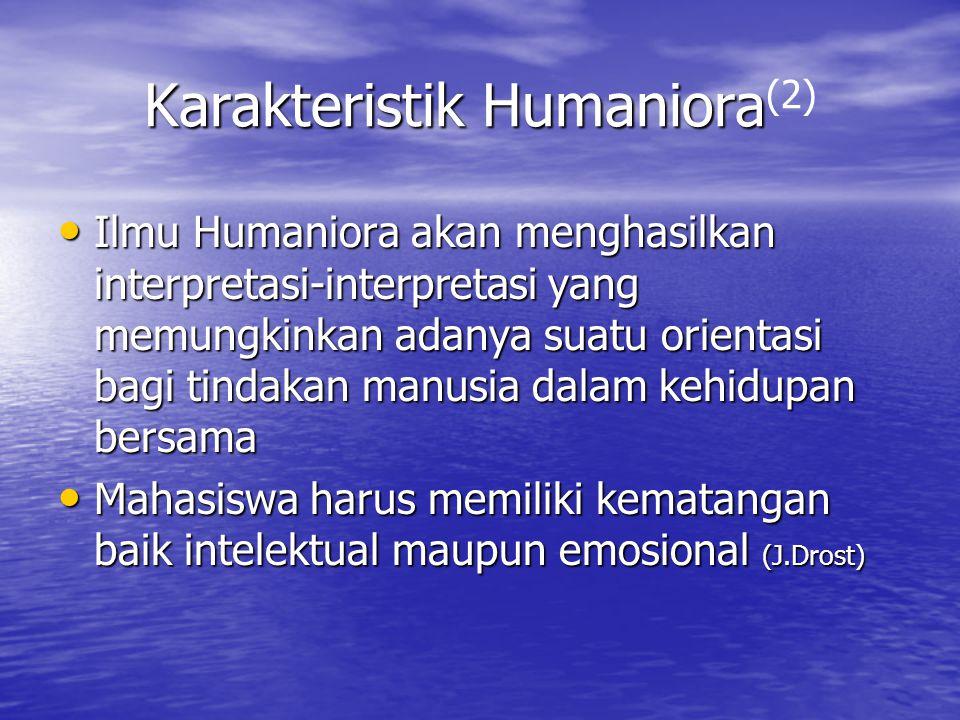 Karakteristik Humaniora Karakteristik Humaniora (2) Ilmu Humaniora akan menghasilkan interpretasi-interpretasi yang memungkinkan adanya suatu orientas
