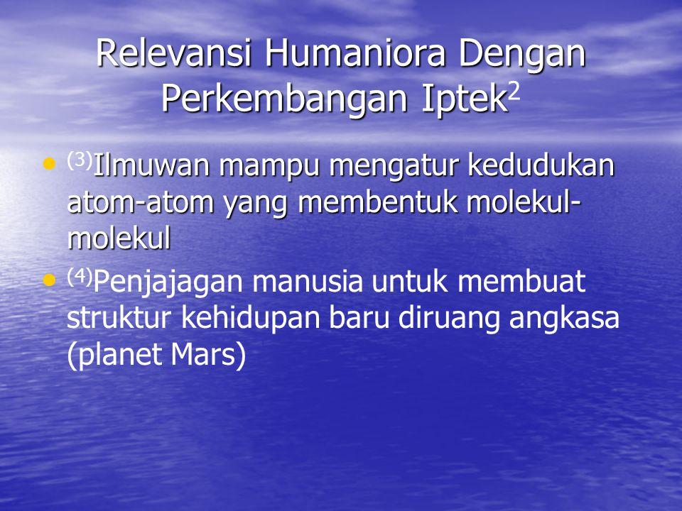 Relevansi Humaniora Dengan Perkembangan Iptek Relevansi Humaniora Dengan Perkembangan Iptek 2 Ilmuwan mampu mengatur kedudukan atom-atom yang membentu