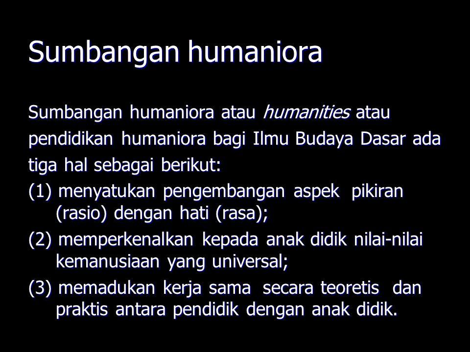 Sumbangan humaniora Sumbangan humaniora atau humanities atau pendidikan humaniora bagi Ilmu Budaya Dasar ada tiga hal sebagai berikut: (1) menyatukan