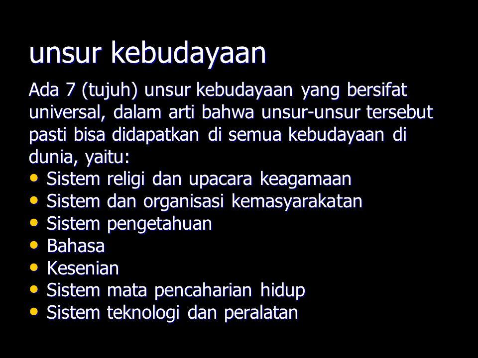 unsur kebudayaan Ada 7 (tujuh) unsur kebudayaan yang bersifat universal, dalam arti bahwa unsur-unsur tersebut pasti bisa didapatkan di semua kebudaya