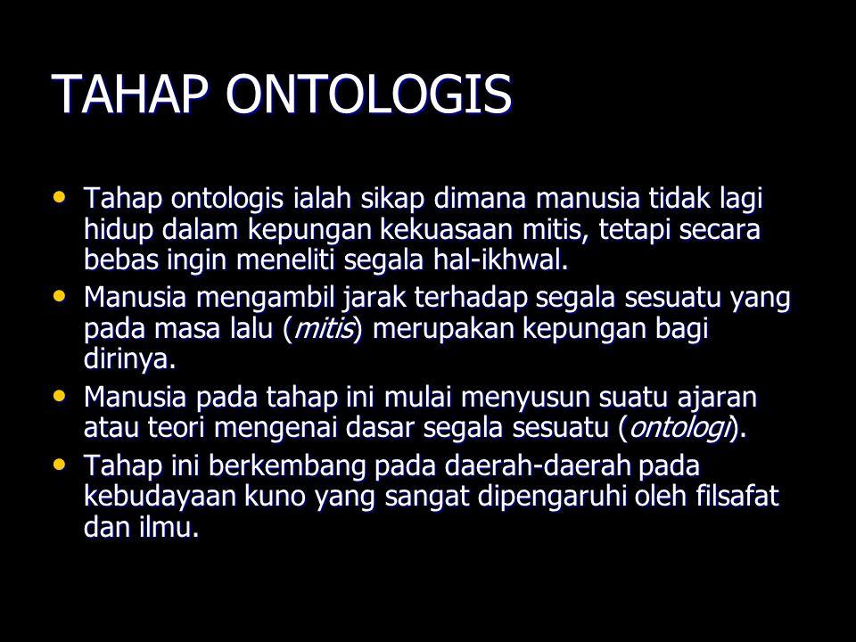 TAHAP ONTOLOGIS Tahap ontologis ialah sikap dimana manusia tidak lagi hidup dalam kepungan kekuasaan mitis, tetapi secara bebas ingin meneliti segala