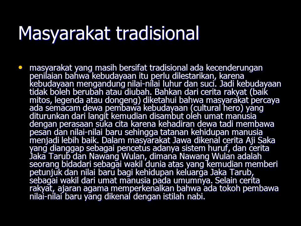 Masyarakat tradisional masyarakat yang masih bersifat tradisional ada kecenderungan penilaian bahwa kebudayaan itu perlu dilestarikan, karena kebudaya