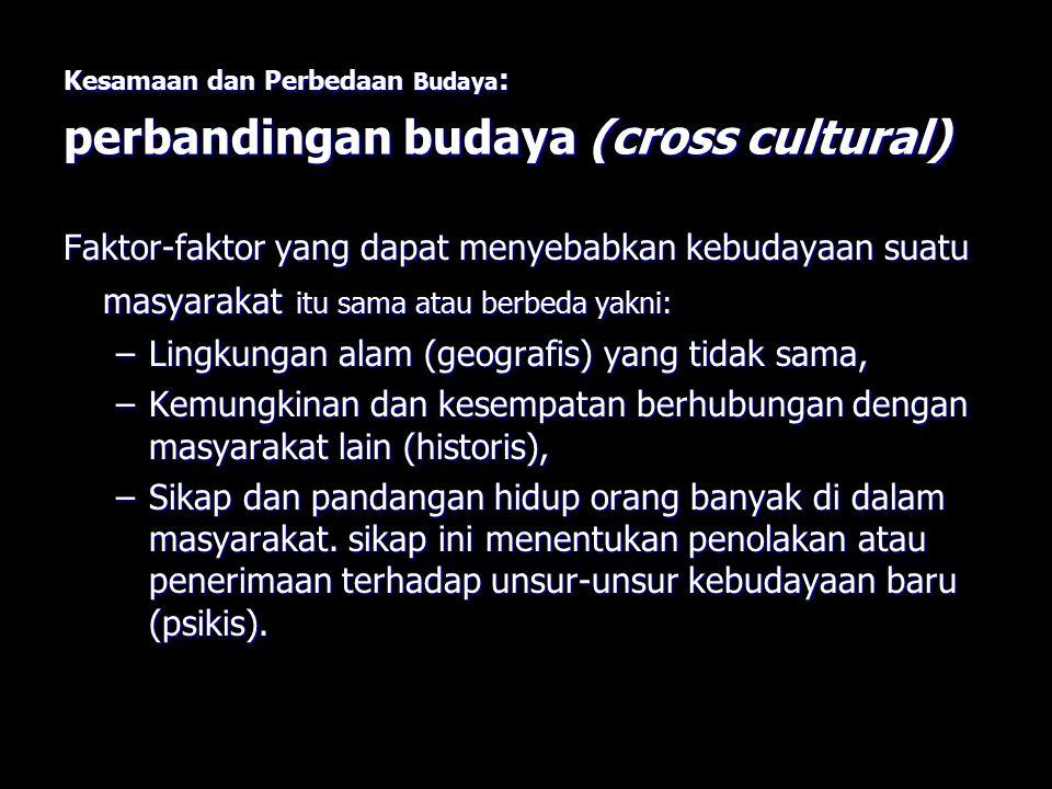 Kesamaan dan Perbedaan Budaya : perbandingan budaya (cross cultural) Faktor-faktor yang dapat menyebabkan kebudayaan suatu masyarakat itu sama atau be