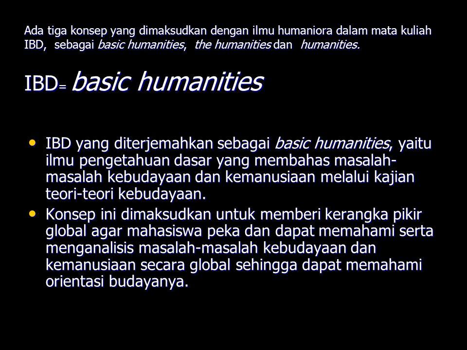 Ada tiga konsep yang dimaksudkan dengan ilmu humaniora dalam mata kuliah IBD, sebagai basic humanities, the humanities dan humanities. IBD = basic hum
