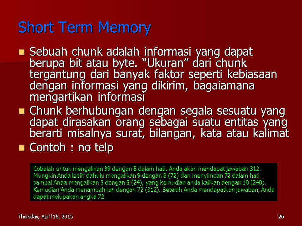 Thursday, April 16, 2015Thursday, April 16, 2015Thursday, April 16, 2015Thursday, April 16, 201526 Short Term Memory Sebuah chunk adalah informasi yan