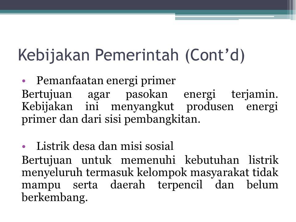 Kebijakan Pemerintah (Cont'd) Pemanfaatan energi primer Bertujuan agar pasokan energi terjamin. Kebijakan ini menyangkut produsen energi primer dan da