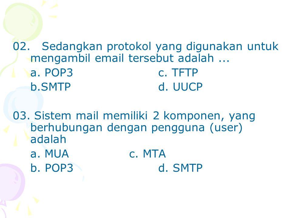 02.Sedangkan protokol yang digunakan untuk mengambil email tersebut adalah... a. POP3c. TFTP b.SMTPd. UUCP 03. Sistem mail memiliki 2 komponen, yang b