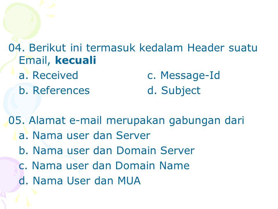 04. Berikut ini termasuk kedalam Header suatu Email, kecuali a. Receivedc. Message-Id b. Referencesd. Subject 05. Alamat e-mail merupakan gabungan dar