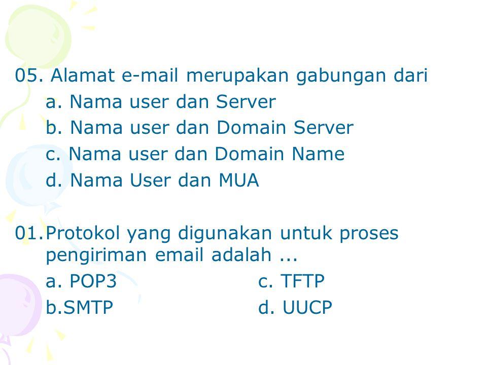 05. Alamat e-mail merupakan gabungan dari a. Nama user dan Server b. Nama user dan Domain Server c. Nama user dan Domain Name d. Nama User dan MUA 01.