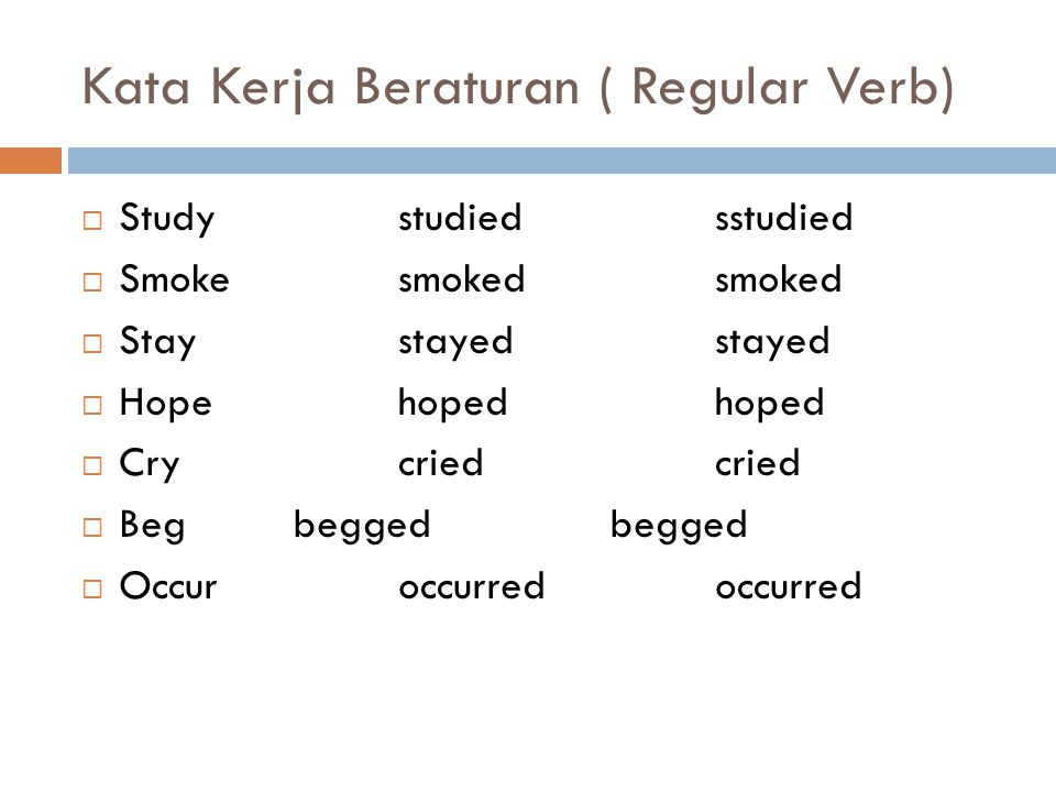 Kata Kerja Beraturan ( Regular Verb)  Studystudiedsstudied  Smokesmokedsmoked  Staystayedstayed  Hopehopedhoped  Crycriedcried  Begbeggedbegged  Occuroccurredoccurred