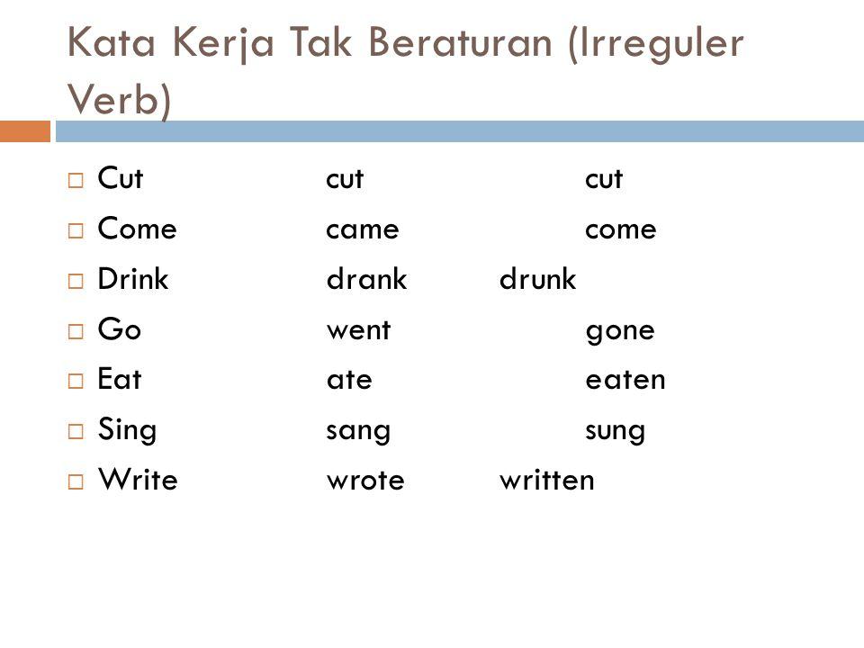 Kata Kerja Tak Beraturan (Irreguler Verb)  Cutcutcut  Come camecome  Drinkdrankdrunk  Gowentgone  Eatateeaten  Singsangsung  Writewrotewritten