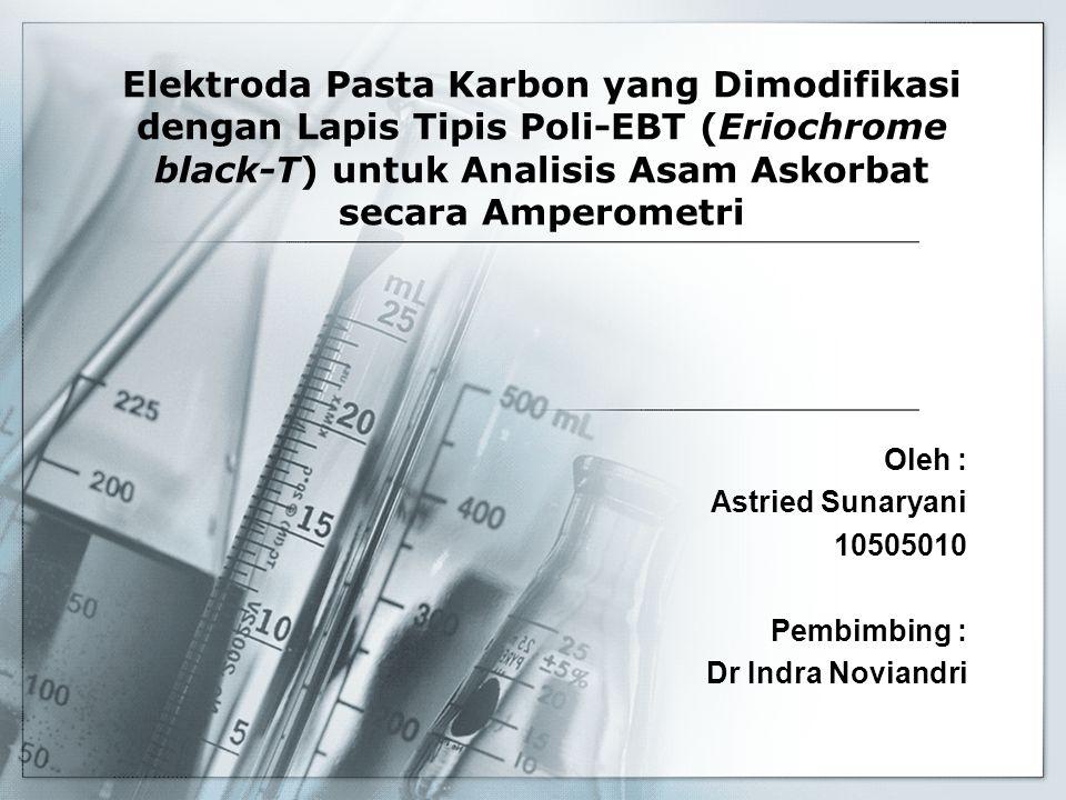 Elektroda Pasta Karbon yang Dimodifikasi dengan Lapis Tipis Poli-EBT (Eriochrome black-T) untuk Analisis Asam Askorbat secara Amperometri Oleh : Astri