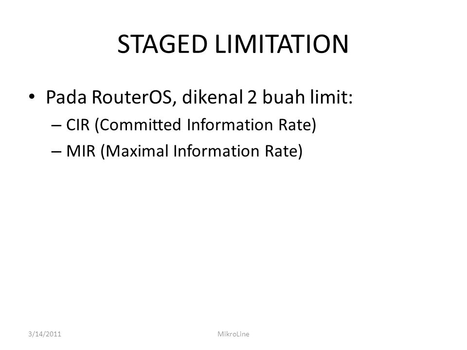 STAGED LIMITATION Pada RouterOS, dikenal 2 buah limit: – CIR (Committed Information Rate) – MIR (Maximal Information Rate) 3/14/2011MikroLine