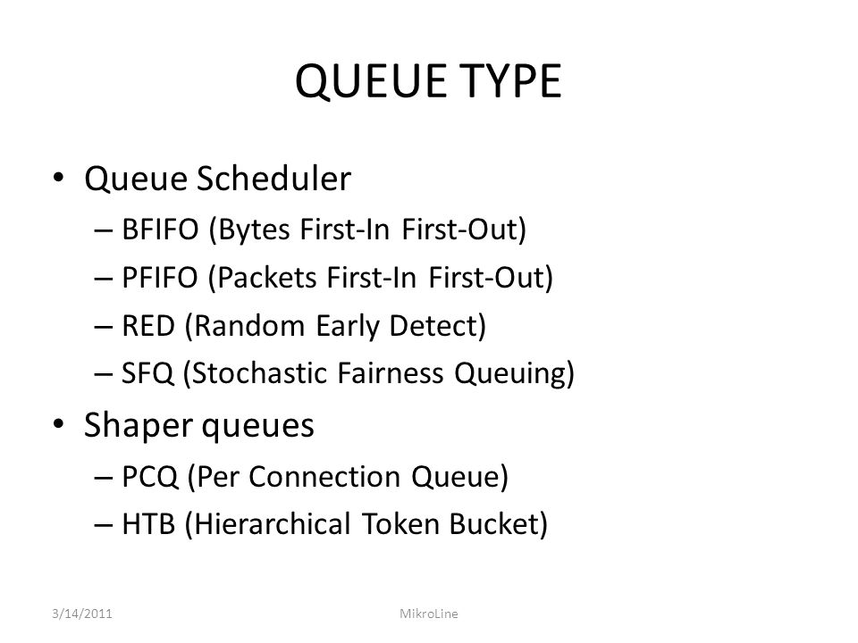 QUEUE TYPE Queue Scheduler – BFIFO (Bytes First-In First-Out) – PFIFO (Packets First-In First-Out) – RED (Random Early Detect) – SFQ (Stochastic Fairness Queuing) Shaper queues – PCQ (Per Connection Queue) – HTB (Hierarchical Token Bucket) 3/14/2011MikroLine