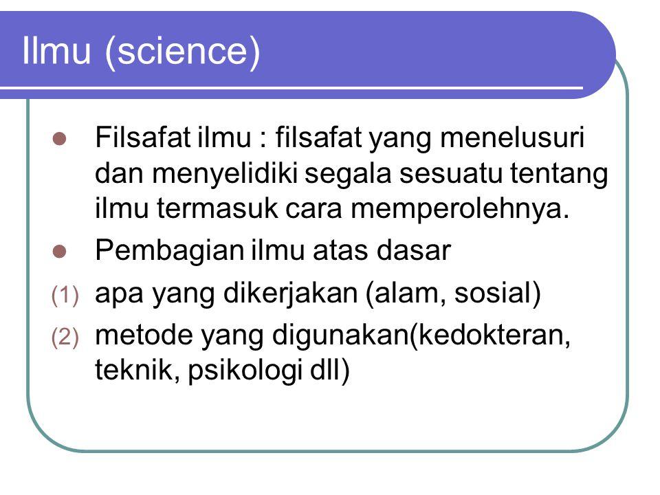 Ilmu (science) Filsafat ilmu : filsafat yang menelusuri dan menyelidiki segala sesuatu tentang ilmu termasuk cara memperolehnya. Pembagian ilmu atas d