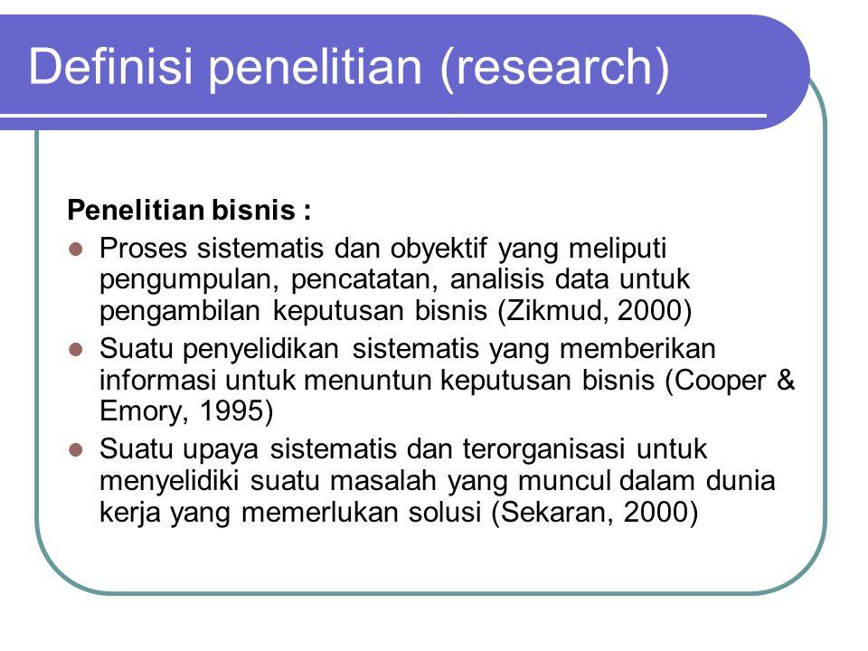 Definisi penelitian (research) Penelitian bisnis : Proses sistematis dan obyektif yang meliputi pengumpulan, pencatatan, analisis data untuk pengambil