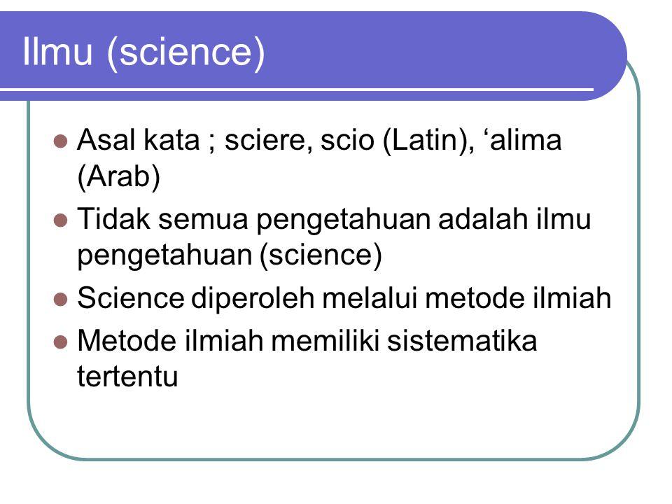 Ilmu (science) Asal kata ; sciere, scio (Latin), 'alima (Arab) Tidak semua pengetahuan adalah ilmu pengetahuan (science) Science diperoleh melalui met