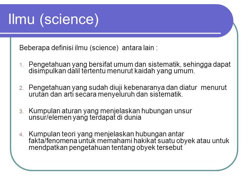 Ilmu (science) Beberapa definisi ilmu (science) antara lain : 1. Pengetahuan yang bersifat umum dan sistematik, sehingga dapat disimpulkan dalil terte