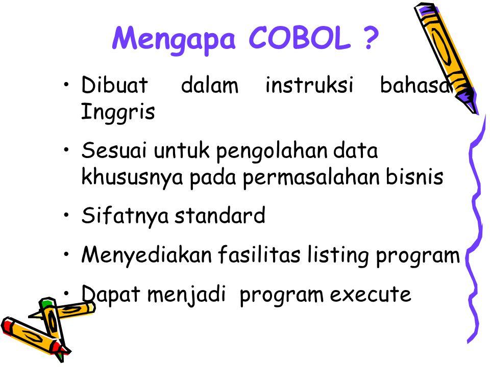 Mengapa COBOL ? Dibuat dalam instruksi bahasa Inggris Sesuai untuk pengolahan data khususnya pada permasalahan bisnis Sifatnya standard Menyediakan fa