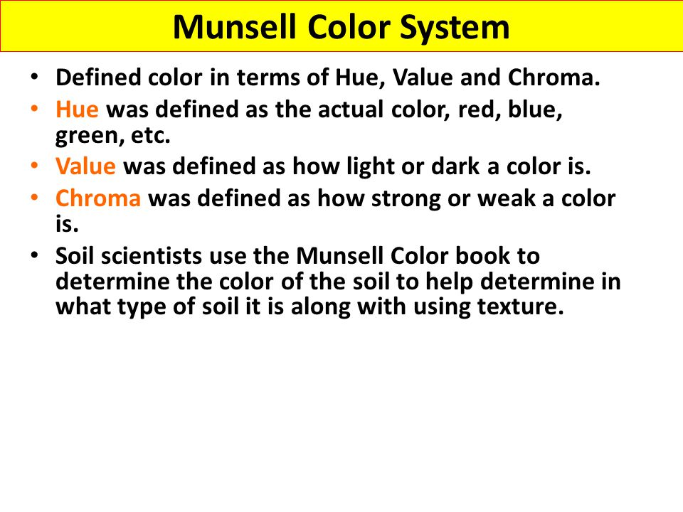 Munsell Color System Defined color in terms of Hue, Value and Chroma. Hue was defined as the actual color, red, blue, green, etc. Value was defined as