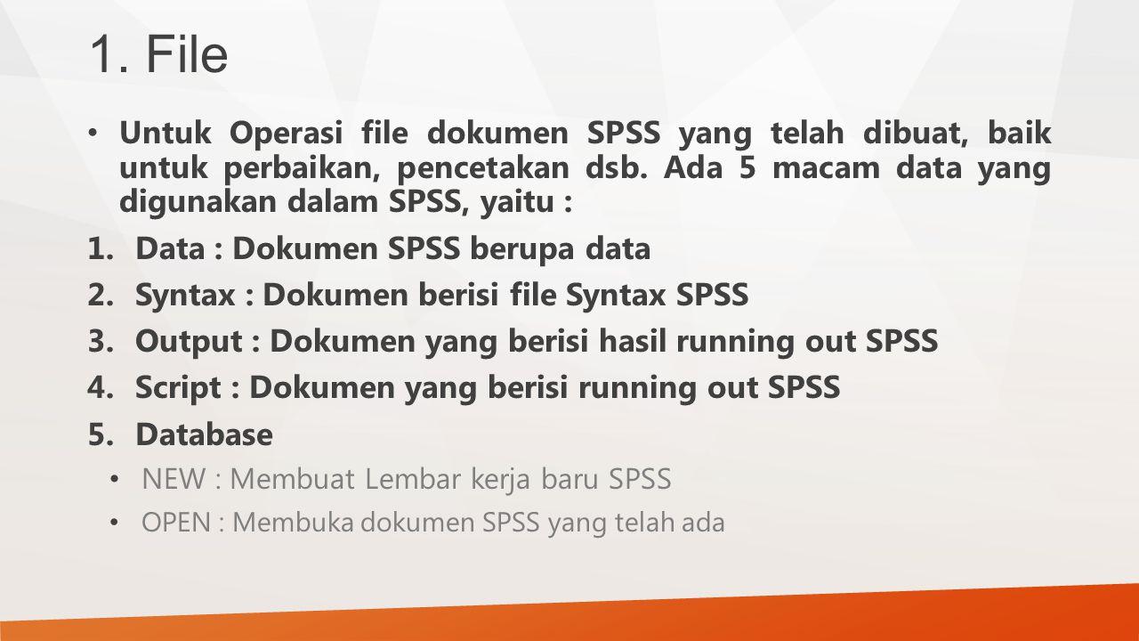 1. File Untuk Operasi file dokumen SPSS yang telah dibuat, baik untuk perbaikan, pencetakan dsb. Ada 5 macam data yang digunakan dalam SPSS, yaitu : 1