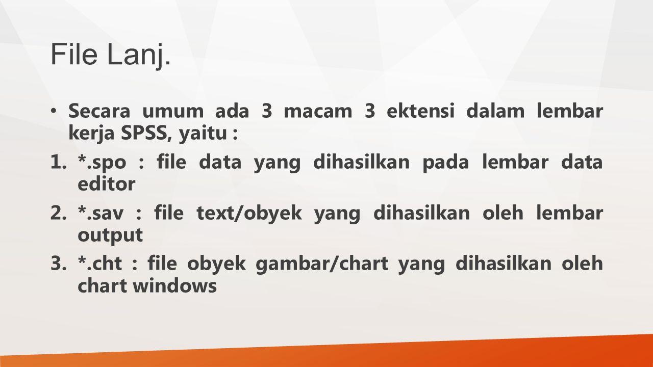 File Lanj. Secara umum ada 3 macam 3 ektensi dalam lembar kerja SPSS, yaitu : 1.*.spo : file data yang dihasilkan pada lembar data editor 2.*.sav : fi