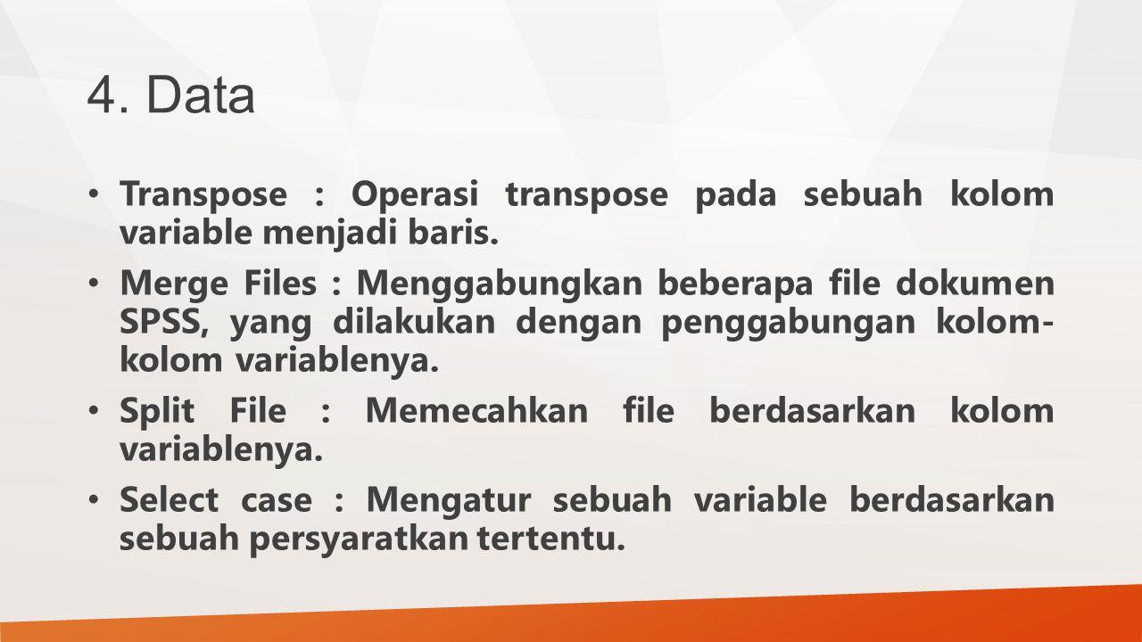 4. Data Transpose : Operasi transpose pada sebuah kolom variable menjadi baris. Merge Files : Menggabungkan beberapa file dokumen SPSS, yang dilakukan