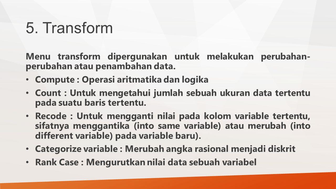 5. Transform Menu transform dipergunakan untuk melakukan perubahan- perubahan atau penambahan data. Compute : Operasi aritmatika dan logika Count : Un