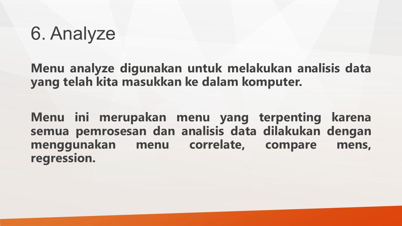 6. Analyze Menu analyze digunakan untuk melakukan analisis data yang telah kita masukkan ke dalam komputer. Menu ini merupakan menu yang terpenting ka