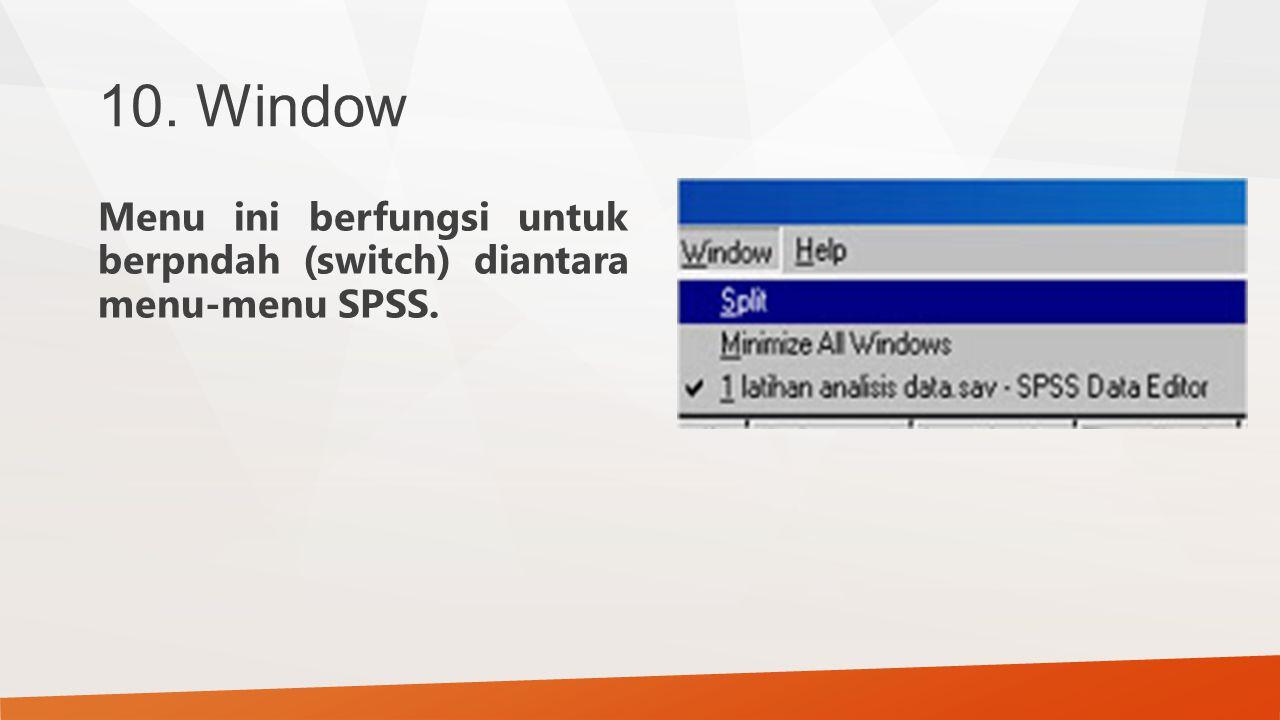 10. Window Menu ini berfungsi untuk berpndah (switch) diantara menu-menu SPSS.