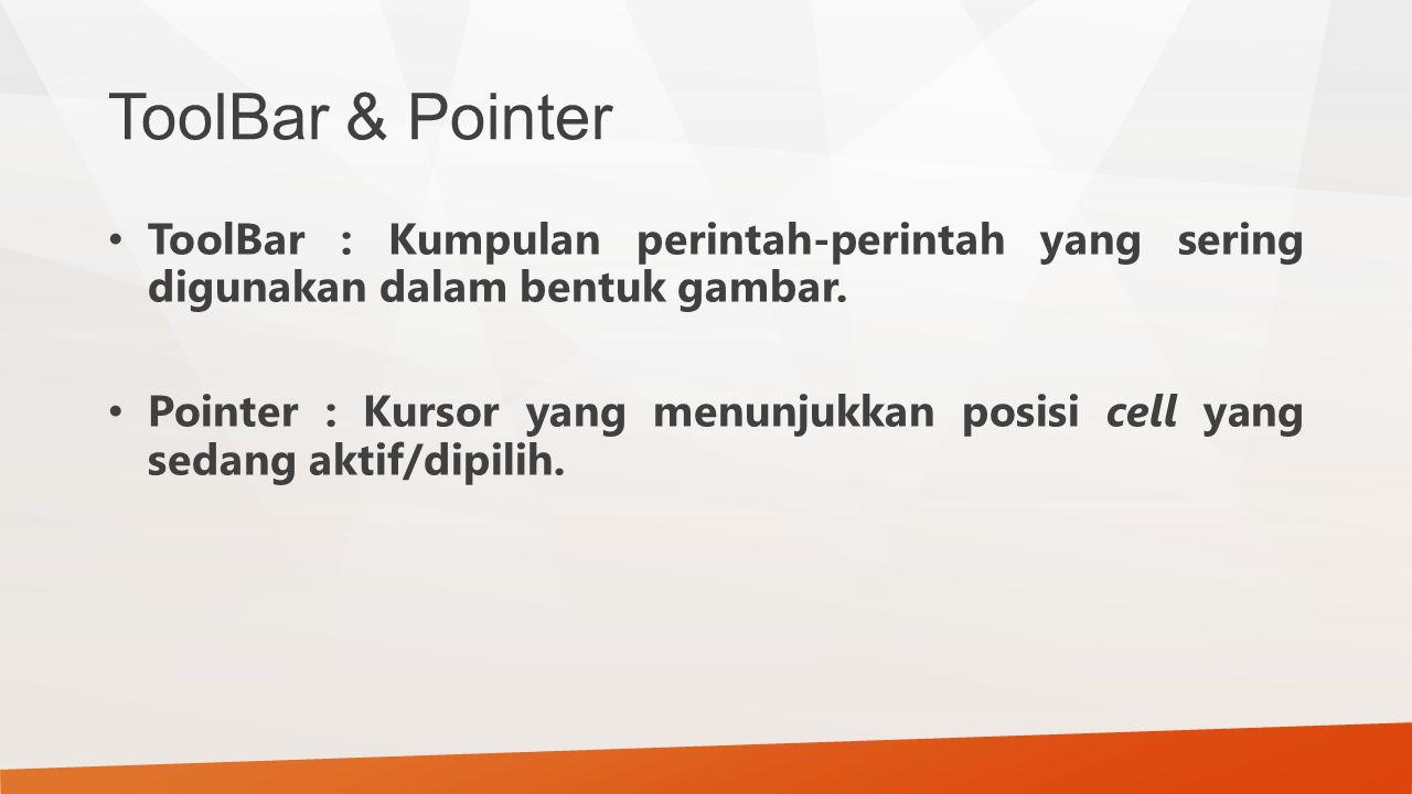 ToolBar & Pointer ToolBar : Kumpulan perintah-perintah yang sering digunakan dalam bentuk gambar. Pointer : Kursor yang menunjukkan posisi cell yang s