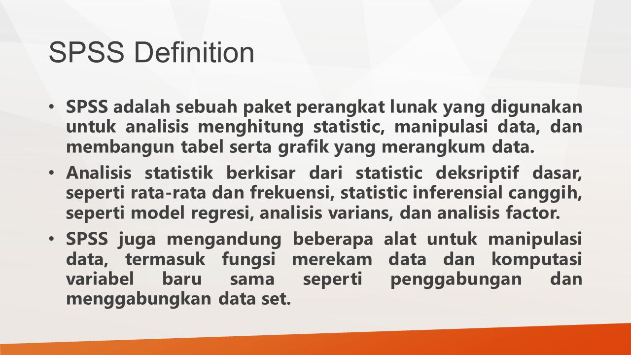 SPSS Definition SPSS adalah sebuah paket perangkat lunak yang digunakan untuk analisis menghitung statistic, manipulasi data, dan membangun tabel serta grafik yang merangkum data.
