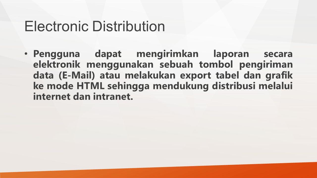 Electronic Distribution Pengguna dapat mengirimkan laporan secara elektronik menggunakan sebuah tombol pengiriman data (E-Mail) atau melakukan export tabel dan grafik ke mode HTML sehingga mendukung distribusi melalui internet dan intranet.