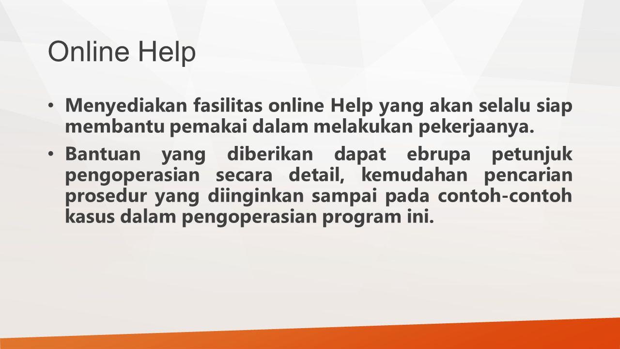 Online Help Menyediakan fasilitas online Help yang akan selalu siap membantu pemakai dalam melakukan pekerjaanya. Bantuan yang diberikan dapat ebrupa