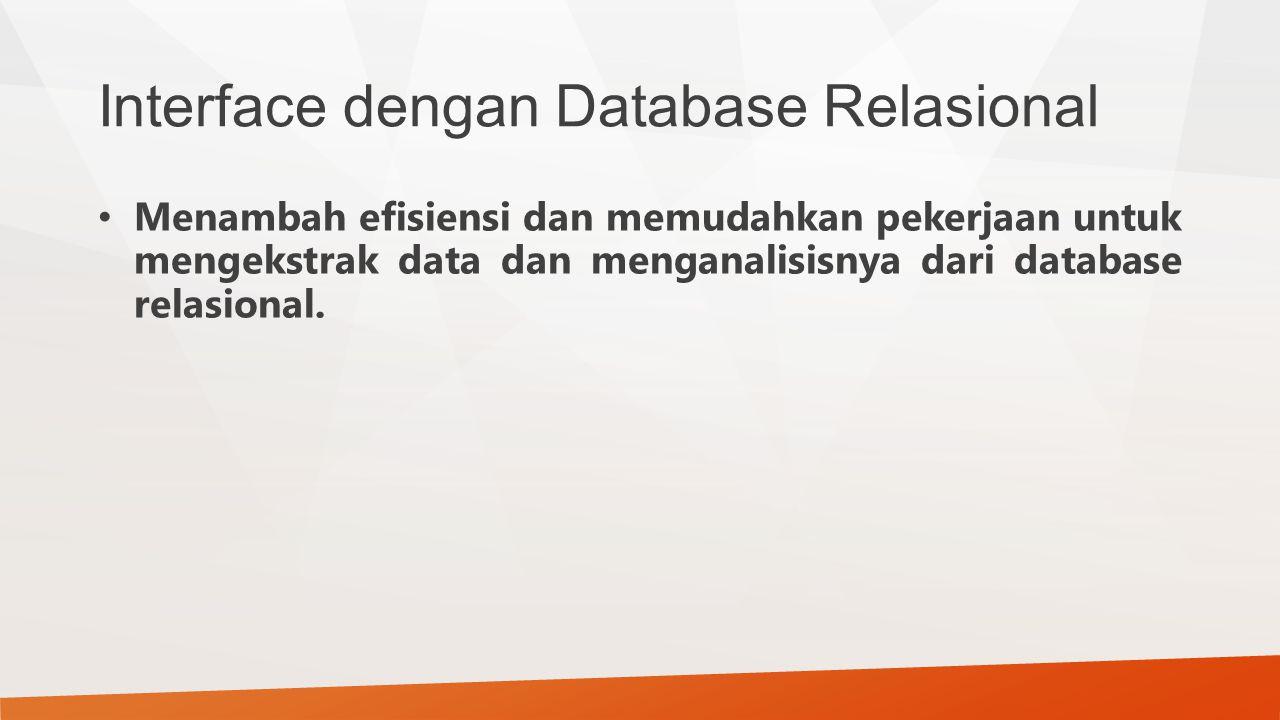 Interface dengan Database Relasional Menambah efisiensi dan memudahkan pekerjaan untuk mengekstrak data dan menganalisisnya dari database relasional.