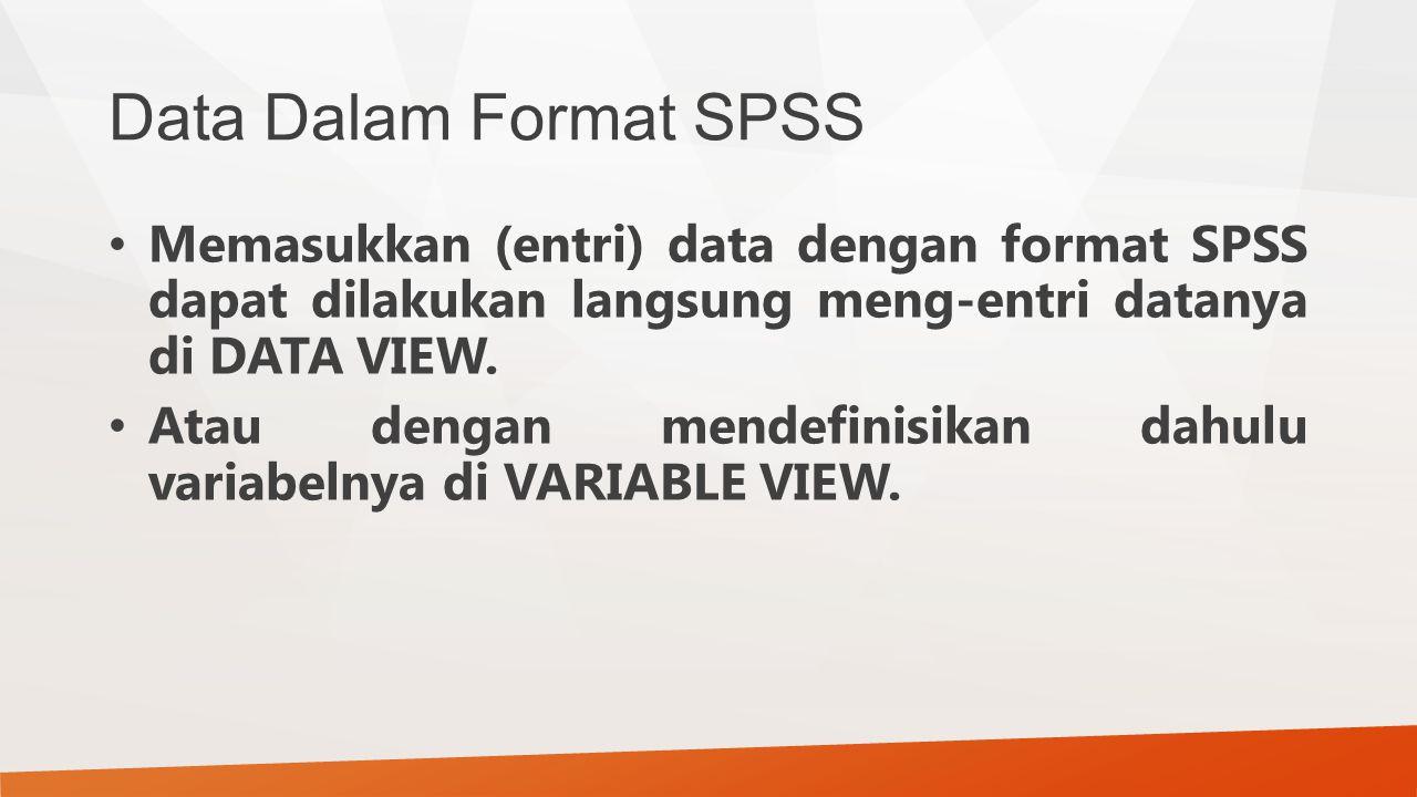 Data Dalam Format SPSS Memasukkan (entri) data dengan format SPSS dapat dilakukan langsung meng-entri datanya di DATA VIEW. Atau dengan mendefinisikan