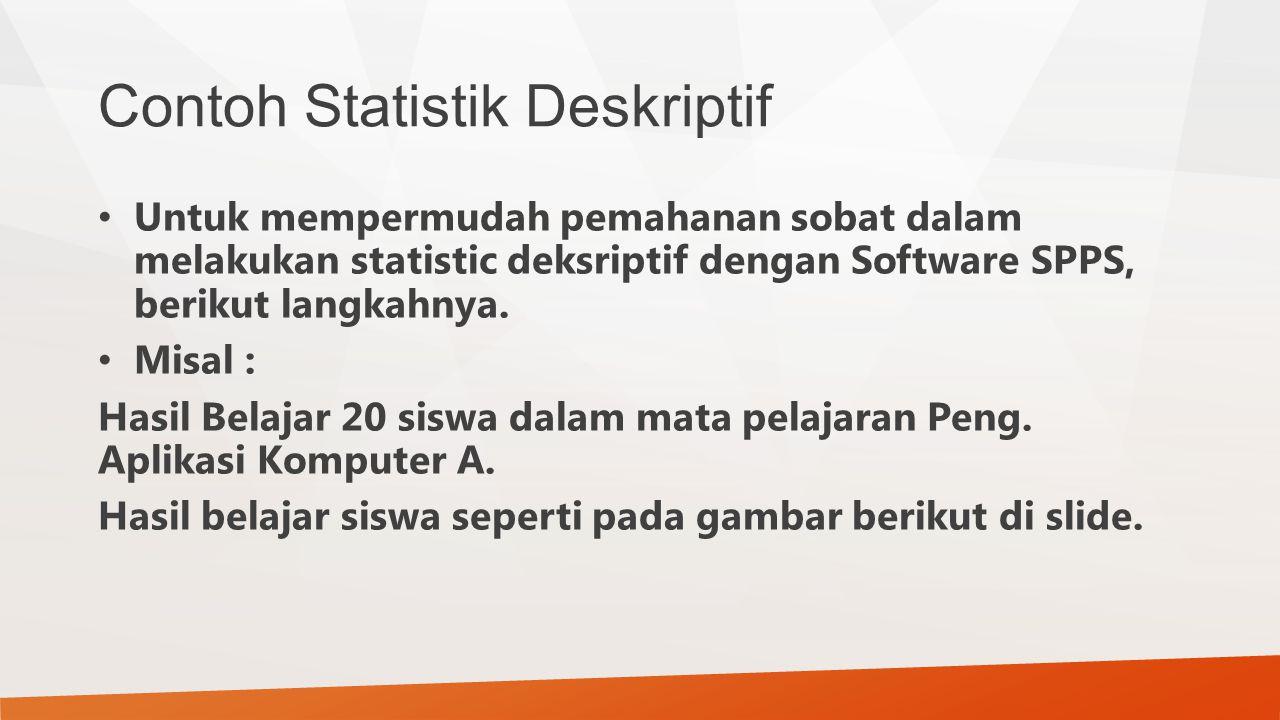Contoh Statistik Deskriptif Untuk mempermudah pemahanan sobat dalam melakukan statistic deksriptif dengan Software SPPS, berikut langkahnya. Misal : H